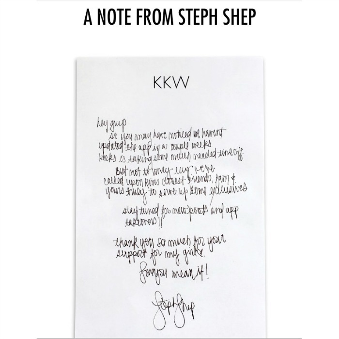 "With no official word from Kim, her assistant, Steph Shep,  gave fans an update via a handwritten note posted on the reality TV star's website. ""Hey guys. So you may have noticed we haven't updated the app in a couple weeks,"" the note read.  ""Keeks is taking some much needed time off. But not to worry … we've called upon Kim's closest friends, fam and yours truly to serve up some exclusives. Stay tuned for new posts and app takeovers!! Thank you so much for your support for my girl.  ""Love you mean it!""